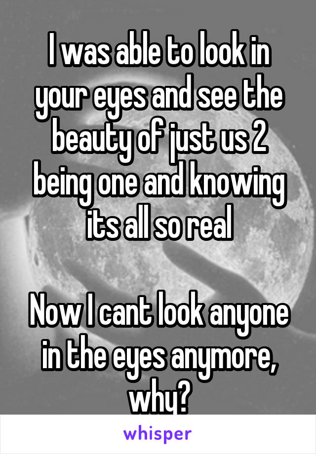 I was able to look in your eyes and see the beauty of just us 2 being one and knowing its all so real  Now I cant look anyone in the eyes anymore, why?