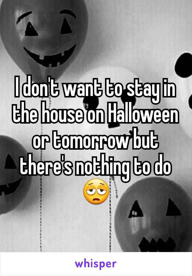 I don't want to stay in the house on Halloween or tomorrow but there's nothing to do 😩