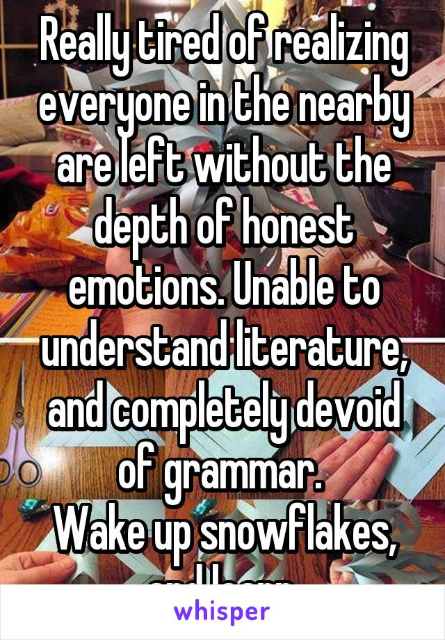 Really tired of realizing everyone in the nearby are left without the depth of honest emotions. Unable to understand literature, and completely devoid of grammar.  Wake up snowflakes, and learn.