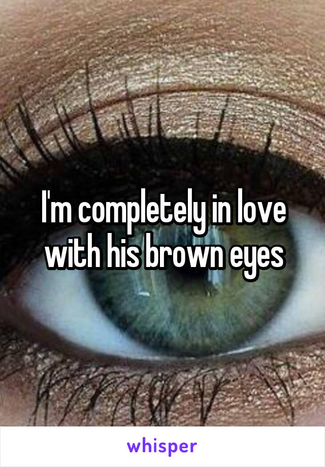 I'm completely in love with his brown eyes