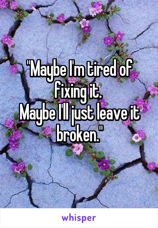 """Maybe I'm tired of fixing it.  Maybe I'll just leave it broken."""
