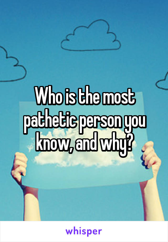 Who is the most pathetic person you know, and why?