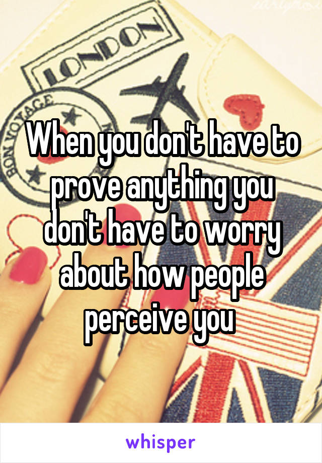 When you don't have to prove anything you don't have to worry about how people perceive you