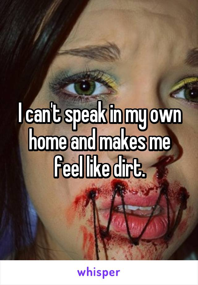 I can't speak in my own home and makes me feel like dirt.