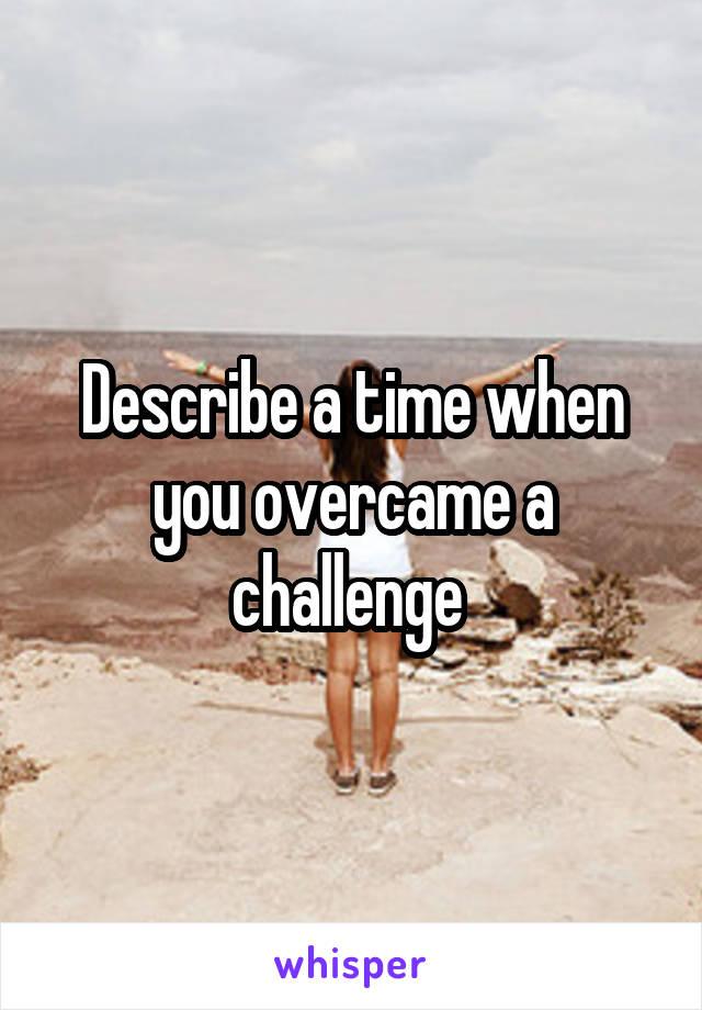 Describe a time when you overcame a challenge