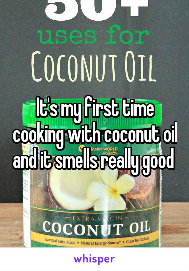 It's my first time cooking with coconut oil and it smells really good