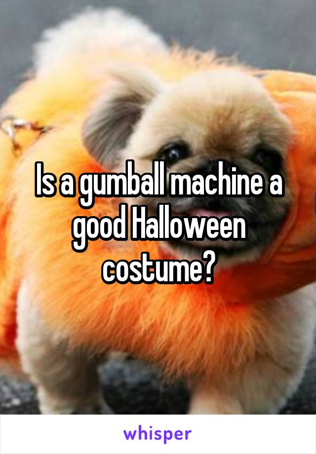 Is a gumball machine a good Halloween costume?