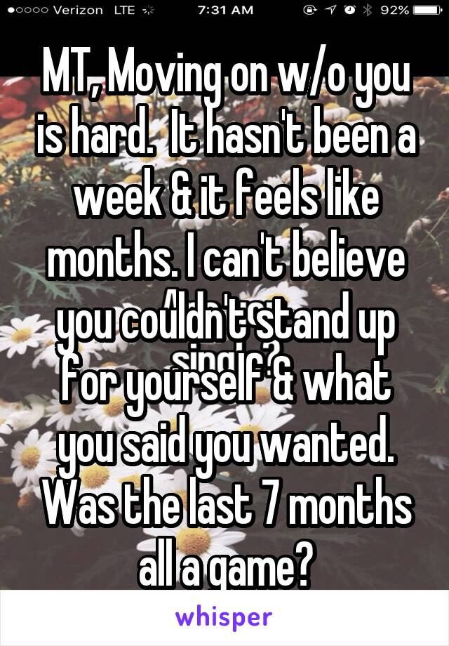 MT, Moving on w/o you is hard.  It hasn't been a week & it feels like months. I can't believe you couldn't stand up for yourself & what you said you wanted. Was the last 7 months all a game?