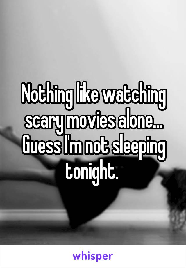 Nothing like watching scary movies alone... Guess I'm not sleeping tonight.
