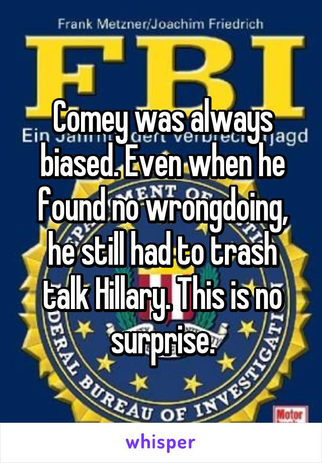 Comey was always biased. Even when he found no wrongdoing, he still had to trash talk Hillary. This is no surprise.