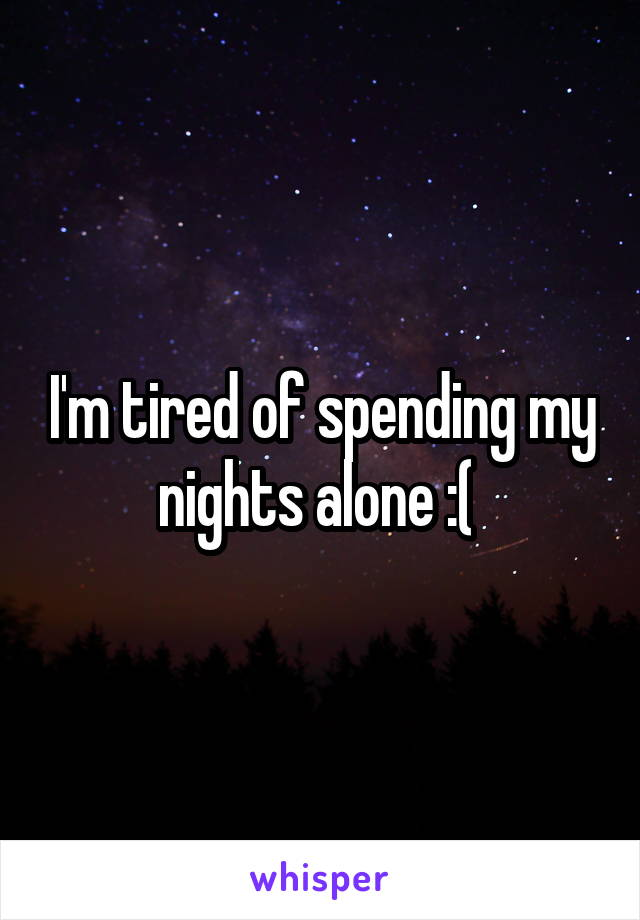 I'm tired of spending my nights alone :(