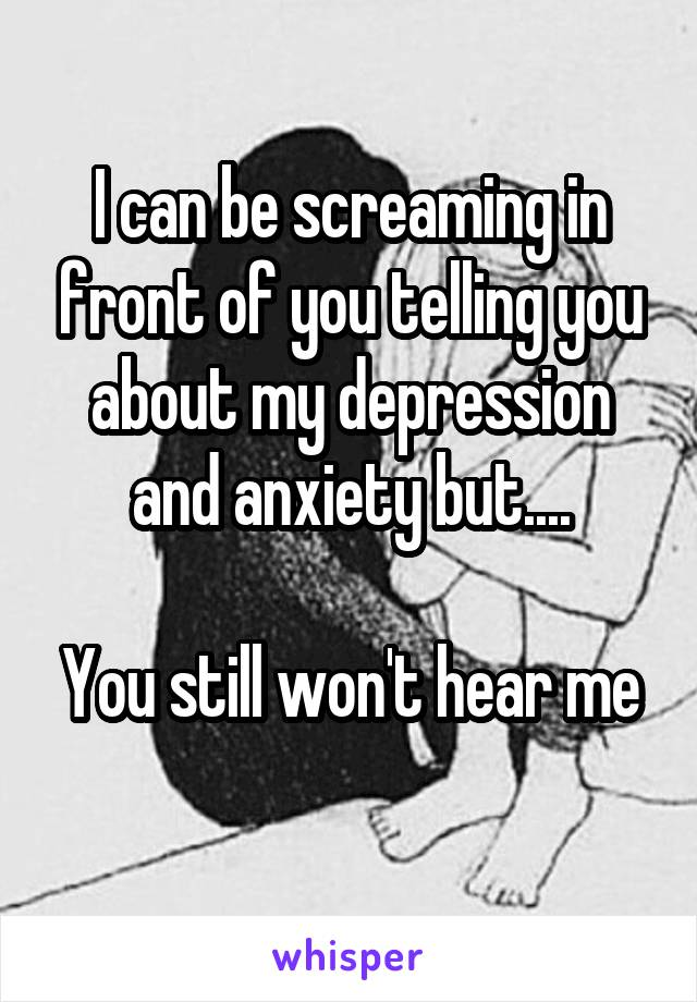 I can be screaming in front of you telling you about my depression and anxiety but....  You still won't hear me