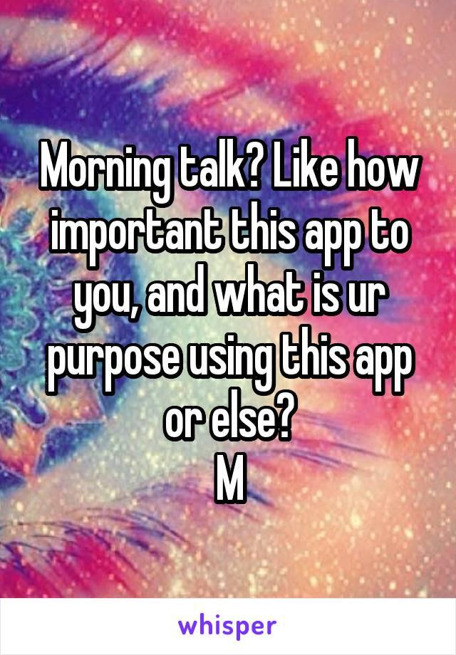 Morning talk? Like how important this app to you, and what is ur purpose using this app or else? M