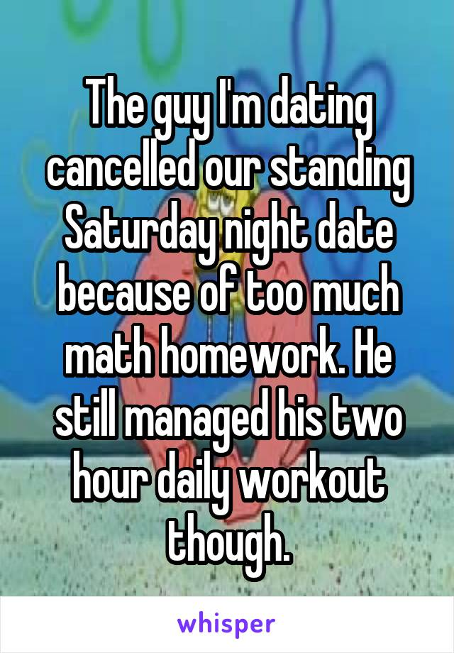 The guy I'm dating cancelled our standing Saturday night date because of too much math homework. He still managed his two hour daily workout though.