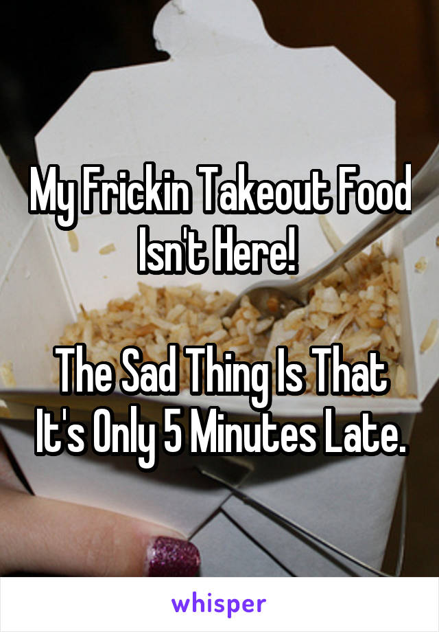 My Frickin Takeout Food Isn't Here!   The Sad Thing Is That It's Only 5 Minutes Late.