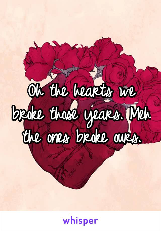 Oh the hearts we broke those years. Meh the ones broke ours.