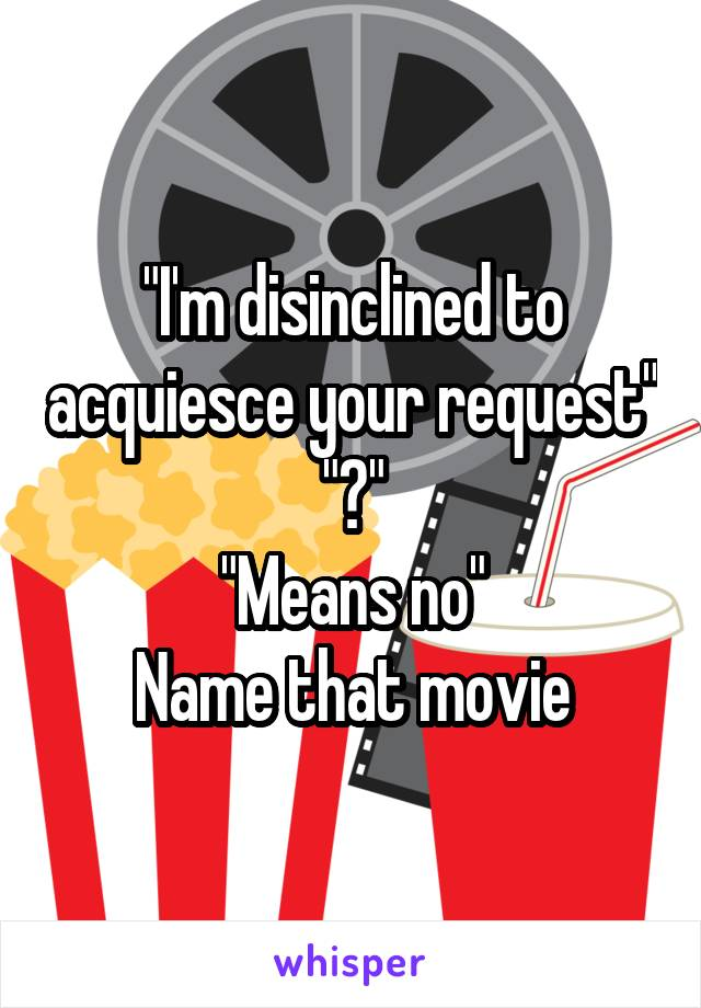 """I'm disinclined to acquiesce your request"" ""?"" ""Means no"" Name that movie"