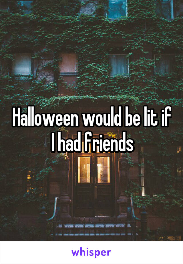Halloween would be lit if I had friends