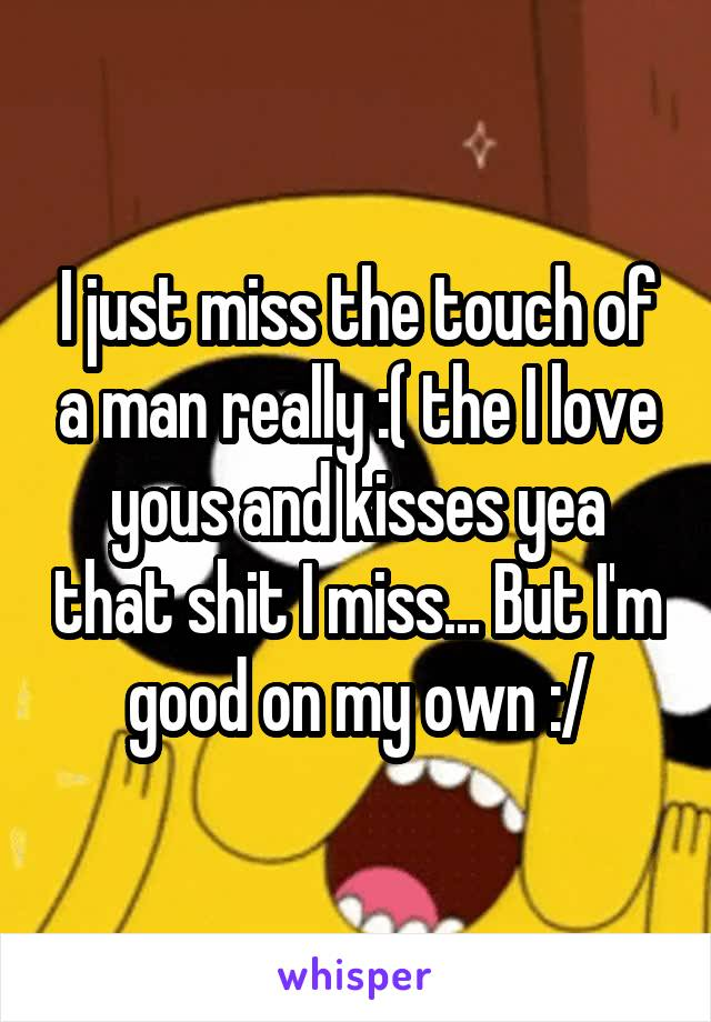 I just miss the touch of a man really :( the I love yous and kisses yea that shit I miss... But I'm good on my own :/