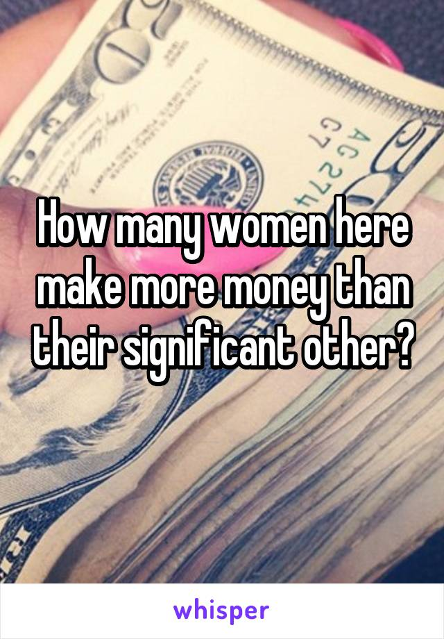How many women here make more money than their significant other?