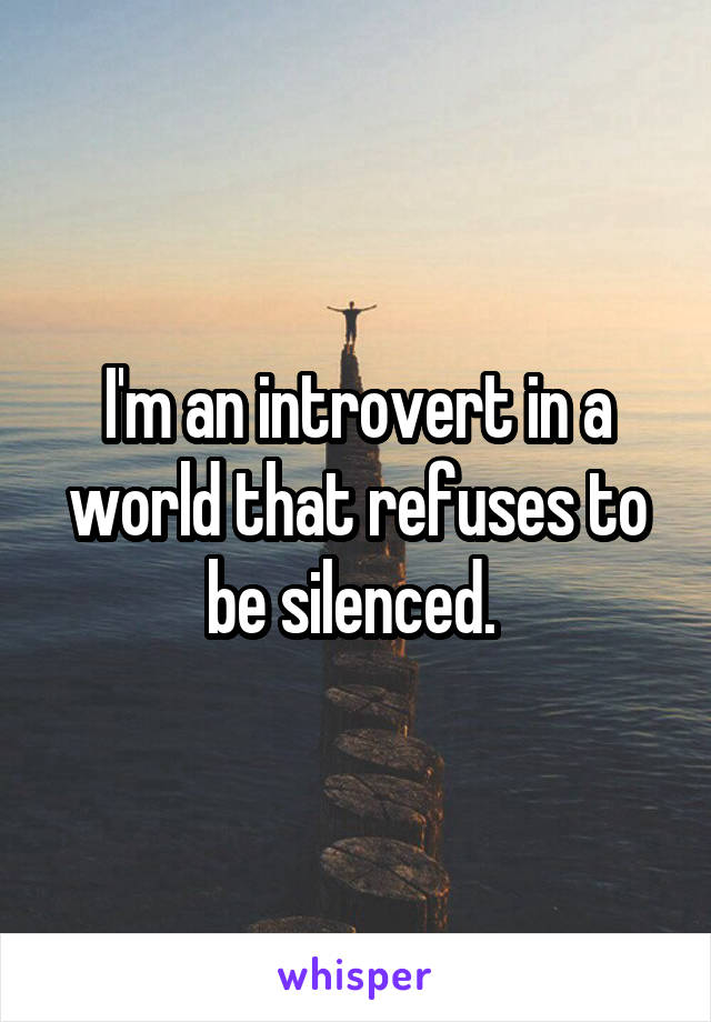 I'm an introvert in a world that refuses to be silenced.