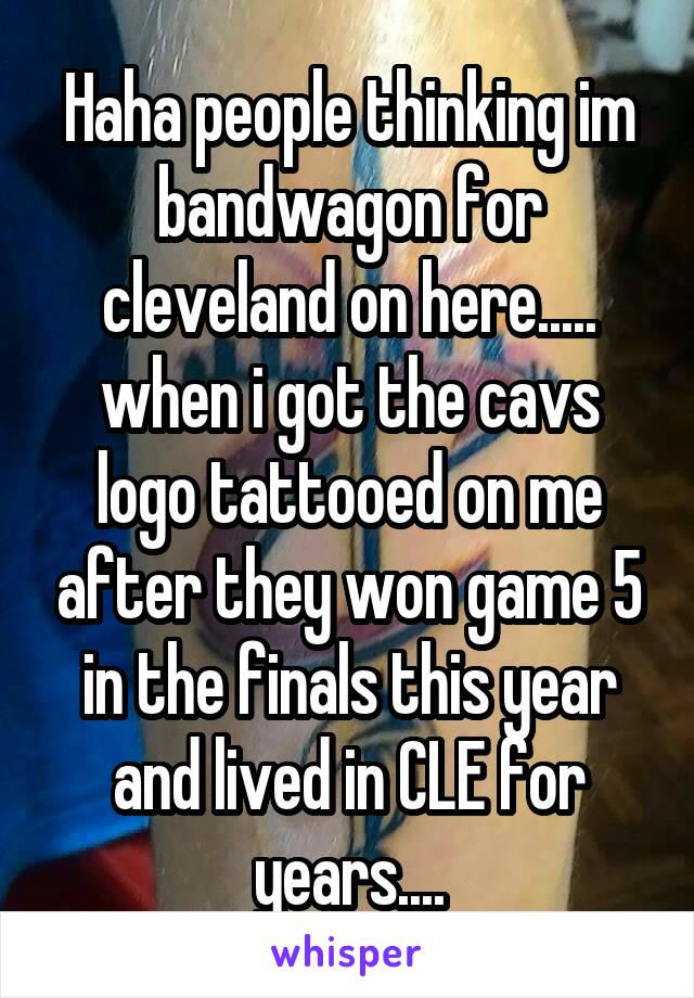 Haha people thinking im bandwagon for cleveland on here..... when i got the cavs logo tattooed on me after they won game 5 in the finals this year and lived in CLE for years....