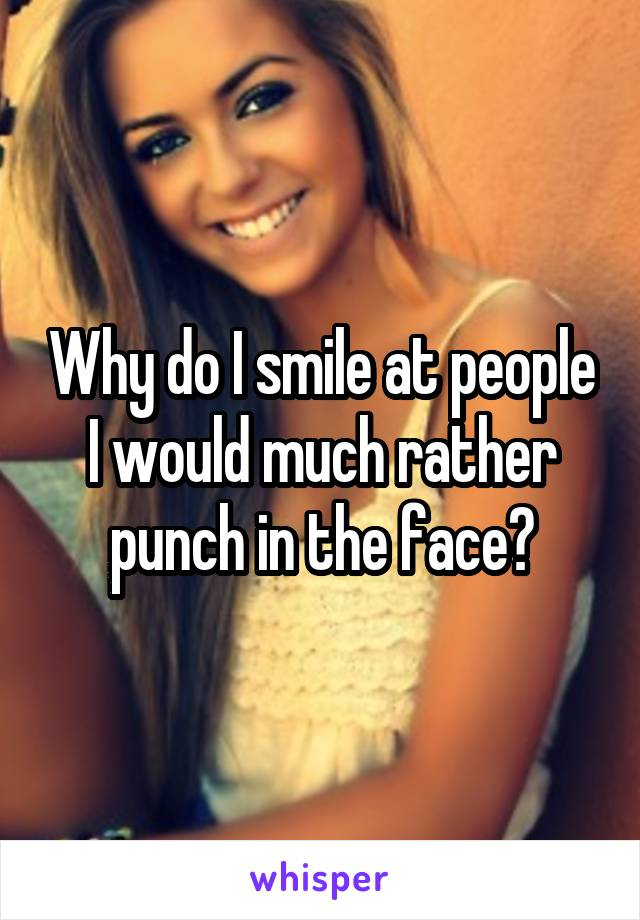 Why do I smile at people I would much rather punch in the face?