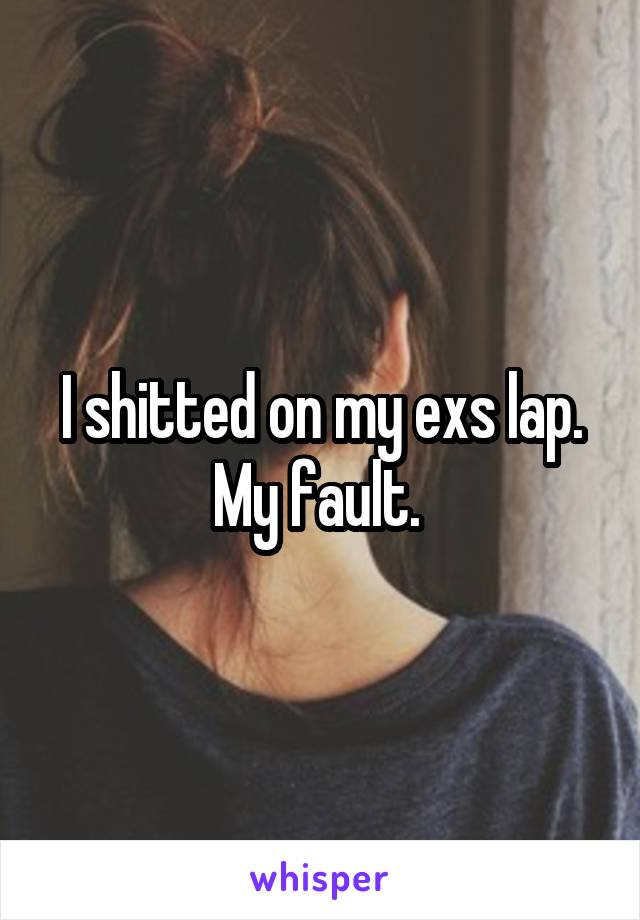 I shitted on my exs lap. My fault.