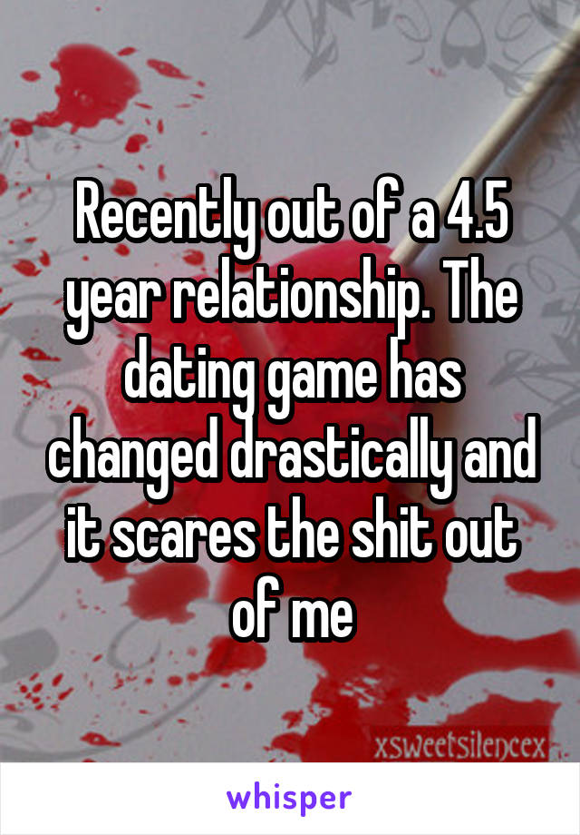 Recently out of a 4.5 year relationship. The dating game has changed drastically and it scares the shit out of me