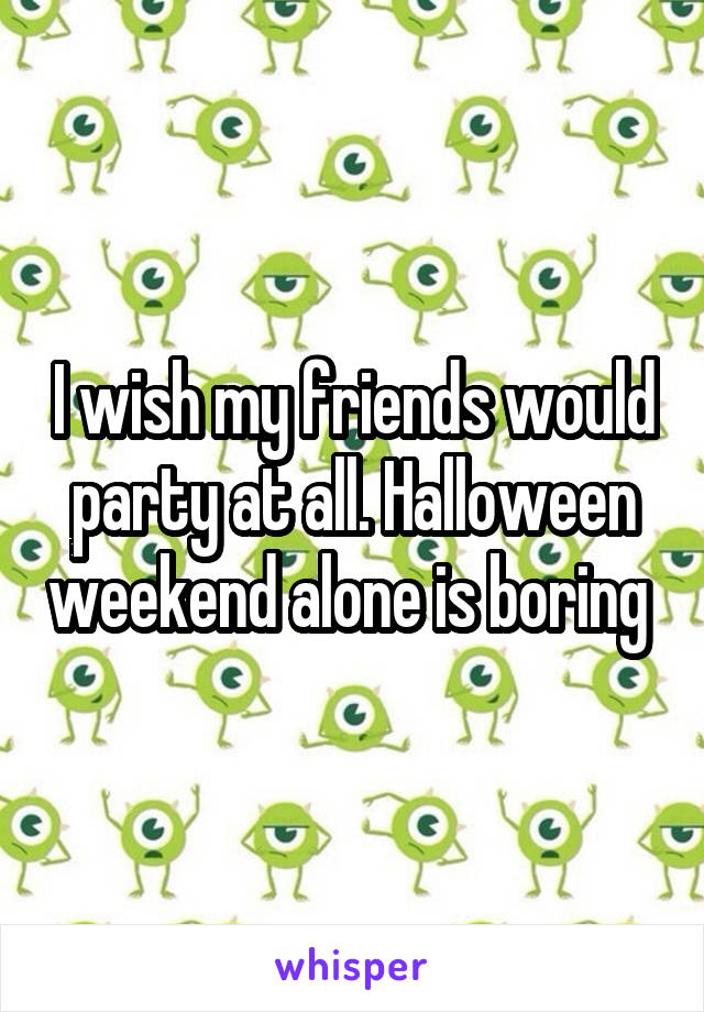 I wish my friends would party at all. Halloween weekend alone is boring