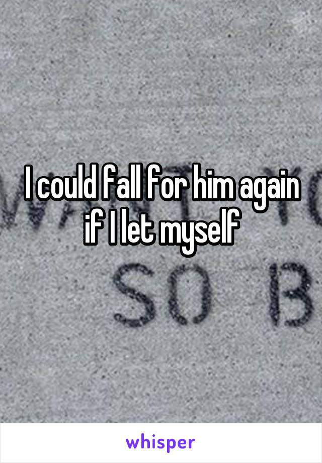 I could fall for him again if I let myself
