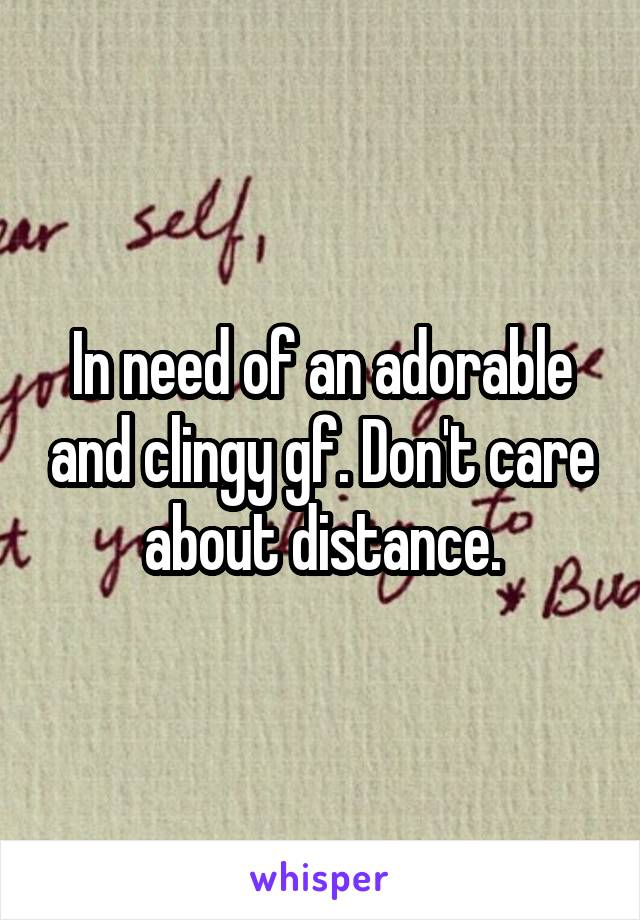 In need of an adorable and clingy gf. Don't care about distance.