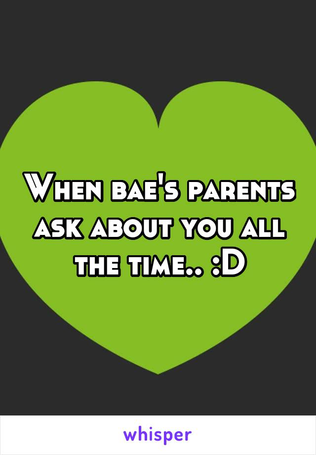 When bae's parents ask about you all the time.. :D