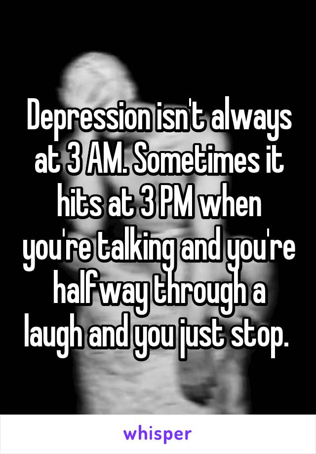 Depression isn't always at 3 AM. Sometimes it hits at 3 PM when you're talking and you're halfway through a laugh and you just stop.