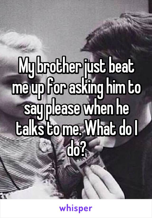 My brother just beat me up for asking him to say please when he talks to me. What do I do?