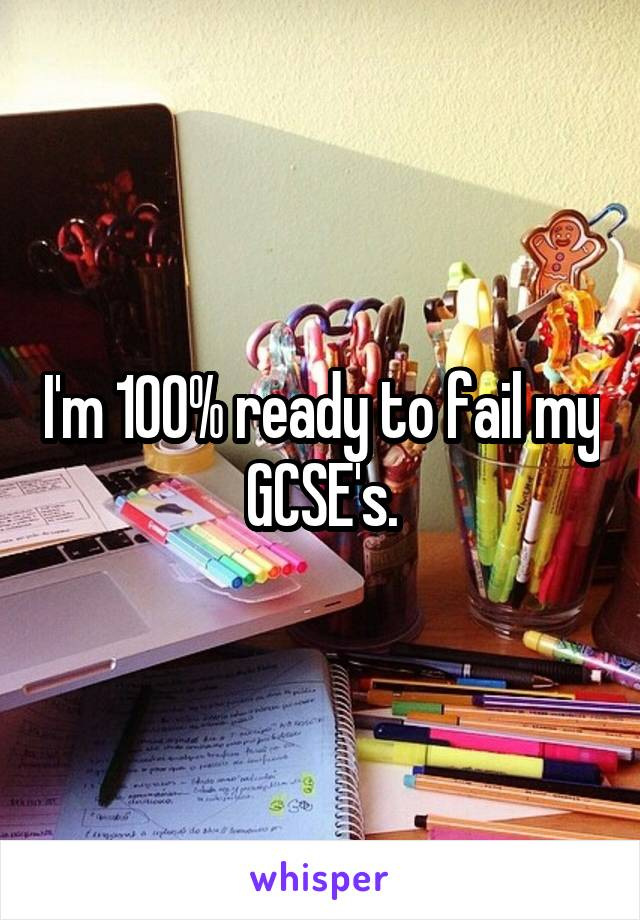I'm 100% ready to fail my GCSE's.