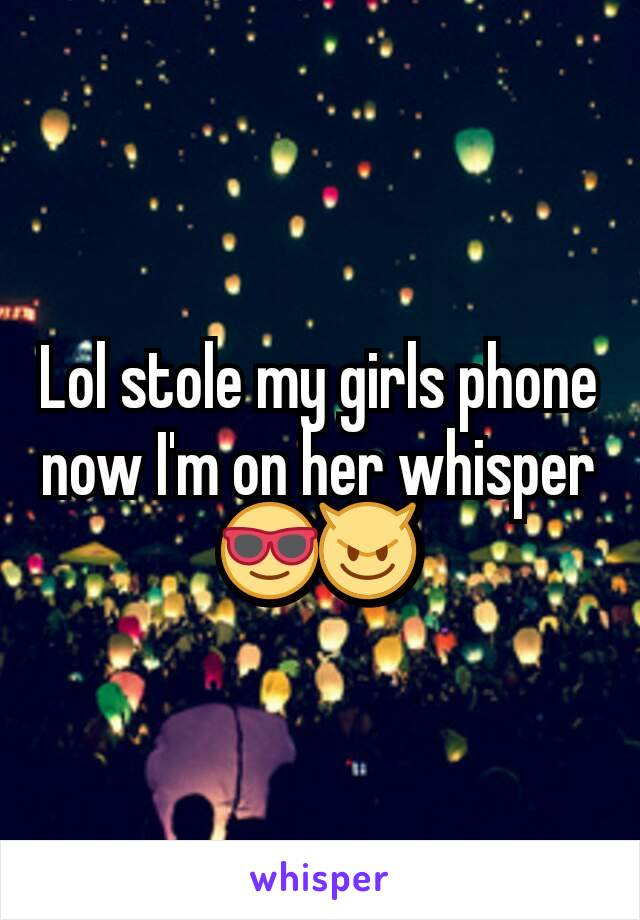 Lol stole my girls phone now I'm on her whisper 😎😈