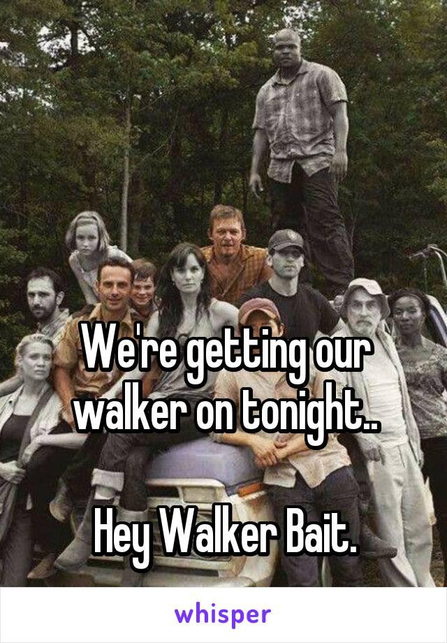 We're getting our walker on tonight..  Hey Walker Bait.