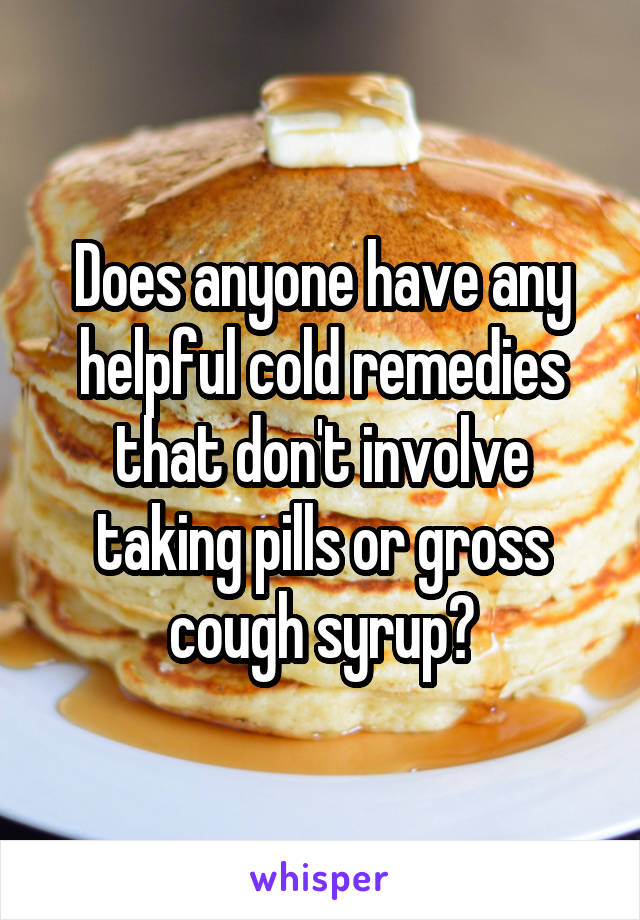 Does anyone have any helpful cold remedies that don't involve taking pills or gross cough syrup?