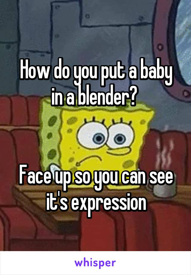 How do you put a baby in a blender?    Face up so you can see it's expression