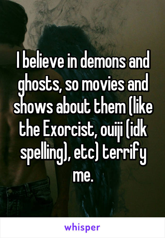 I believe in demons and ghosts, so movies and shows about them (like the Exorcist, ouiji (idk spelling), etc) terrify me.