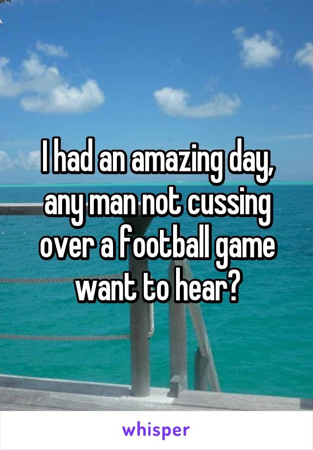 I had an amazing day, any man not cussing over a football game want to hear?