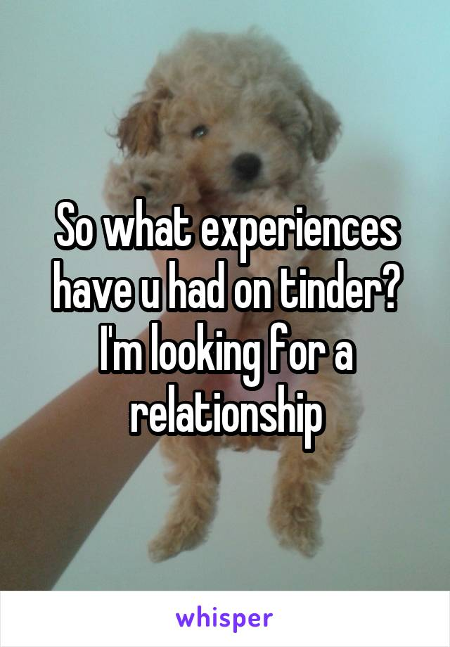 So what experiences have u had on tinder? I'm looking for a relationship