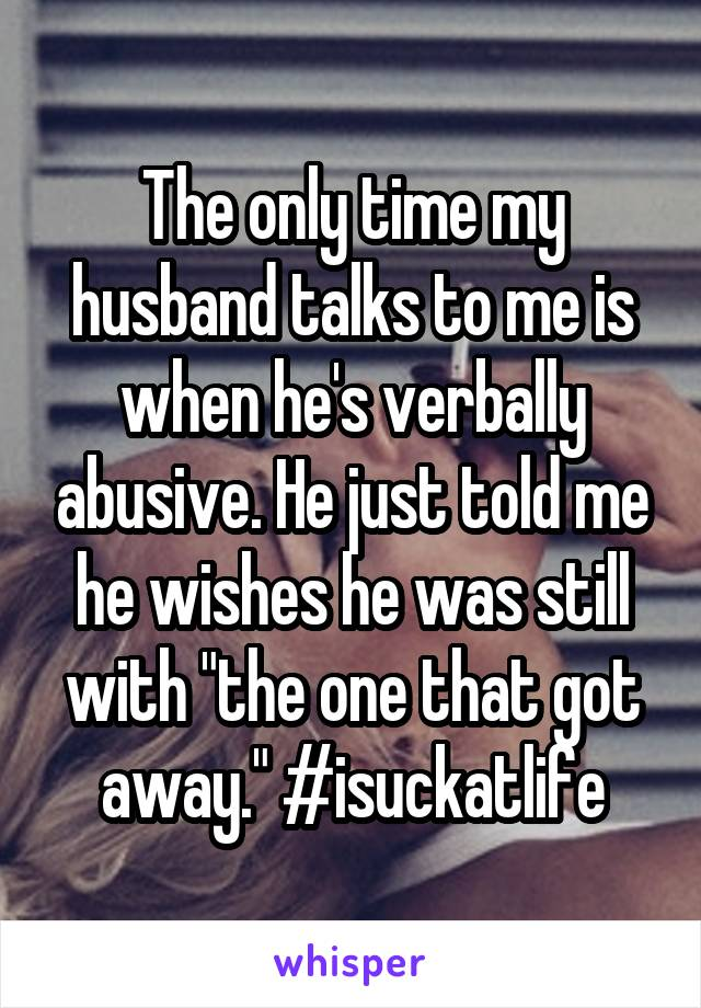 "The only time my husband talks to me is when he's verbally abusive. He just told me he wishes he was still with ""the one that got away."" #isuckatlife"