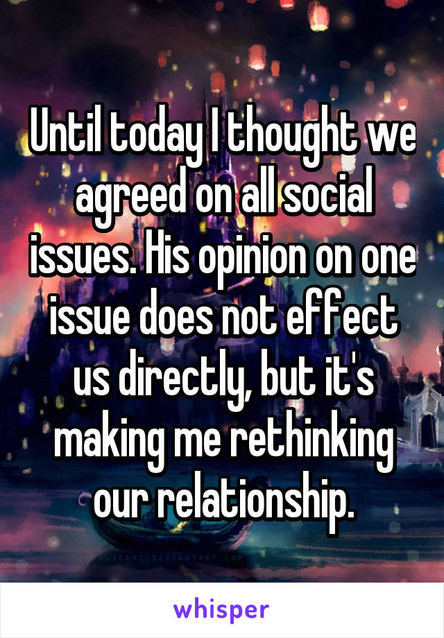 Until today I thought we agreed on all social issues. His opinion on one issue does not effect us directly, but it's making me rethinking our relationship.