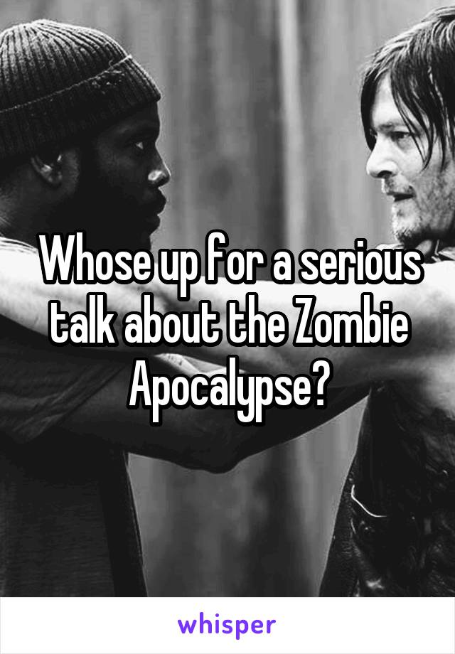 Whose up for a serious talk about the Zombie Apocalypse?