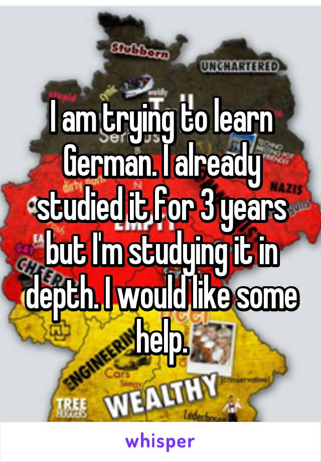 I am trying to learn German. I already studied it for 3 years but I'm studying it in depth. I would like some help.