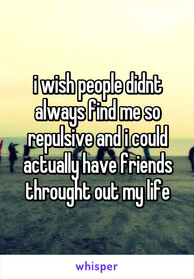 i wish people didnt always find me so repulsive and i could actually have friends throught out my life