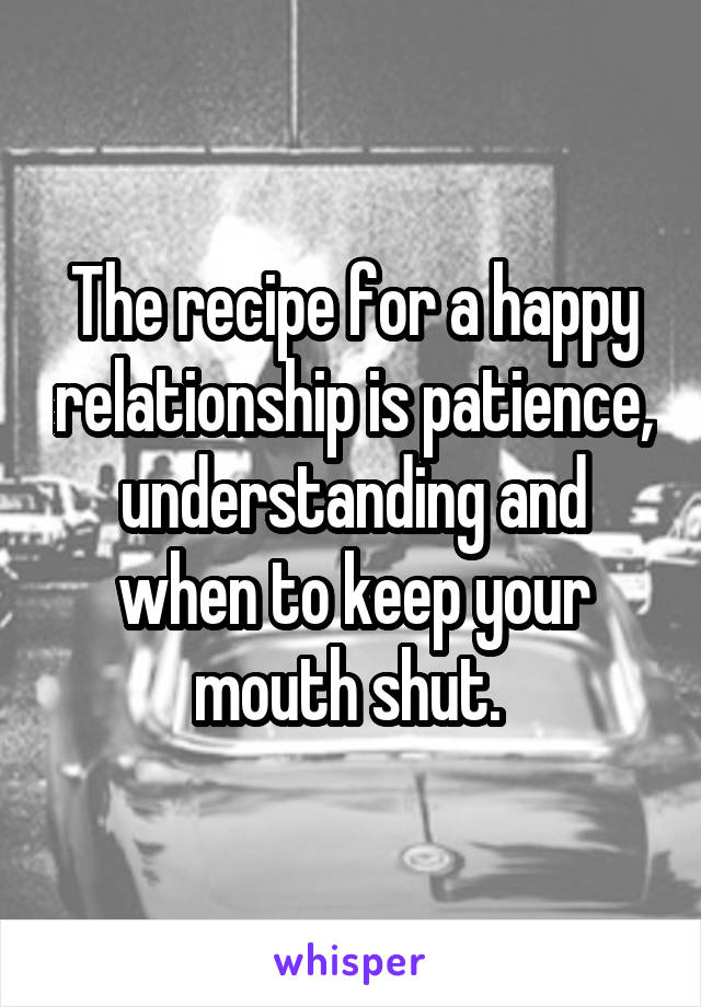 The recipe for a happy relationship is patience, understanding and when to keep your mouth shut.