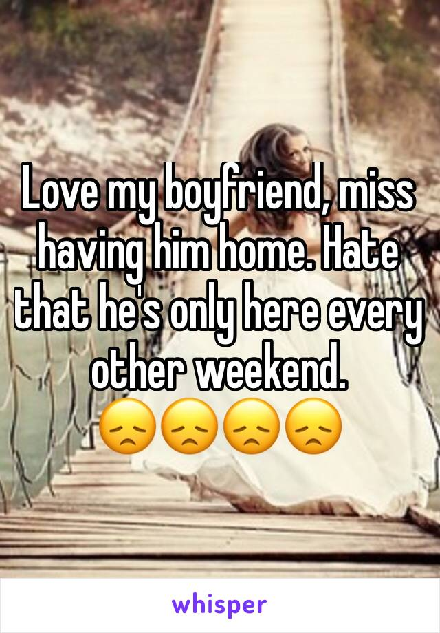 Love my boyfriend, miss having him home. Hate that he's only here every other weekend.  😞😞😞😞